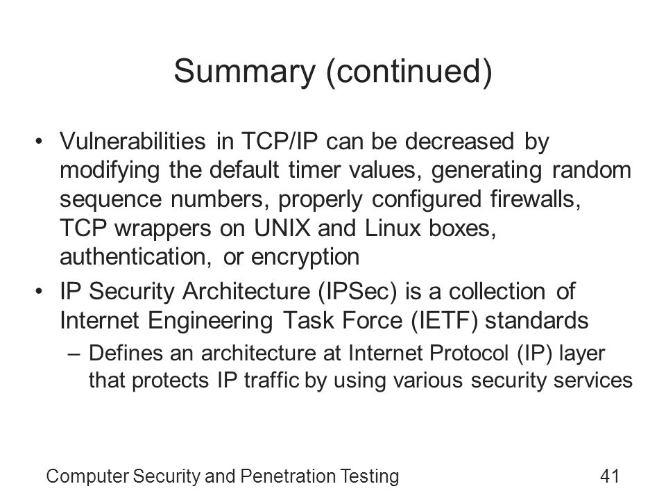 Computer Security and Penetration Testing41 Summary (continued) Vulnerabilities in TCP/IP can be decreased by modifying the default timer values, gene