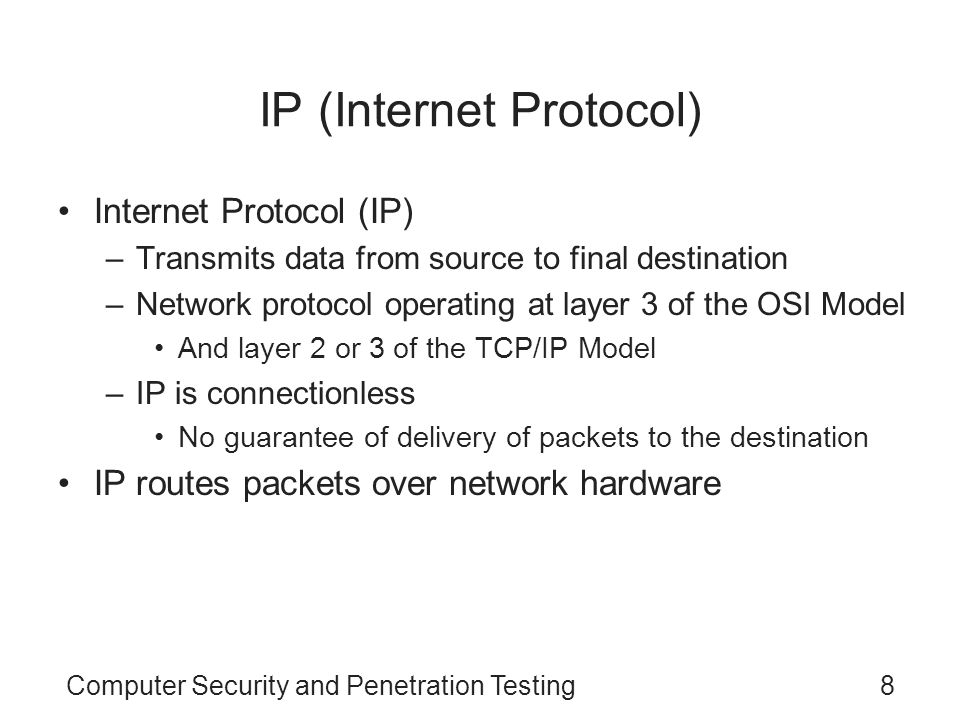 Computer Security and Penetration Testing8 IP (Internet Protocol) Internet Protocol (IP) –Transmits data from source to final destination –Network pro