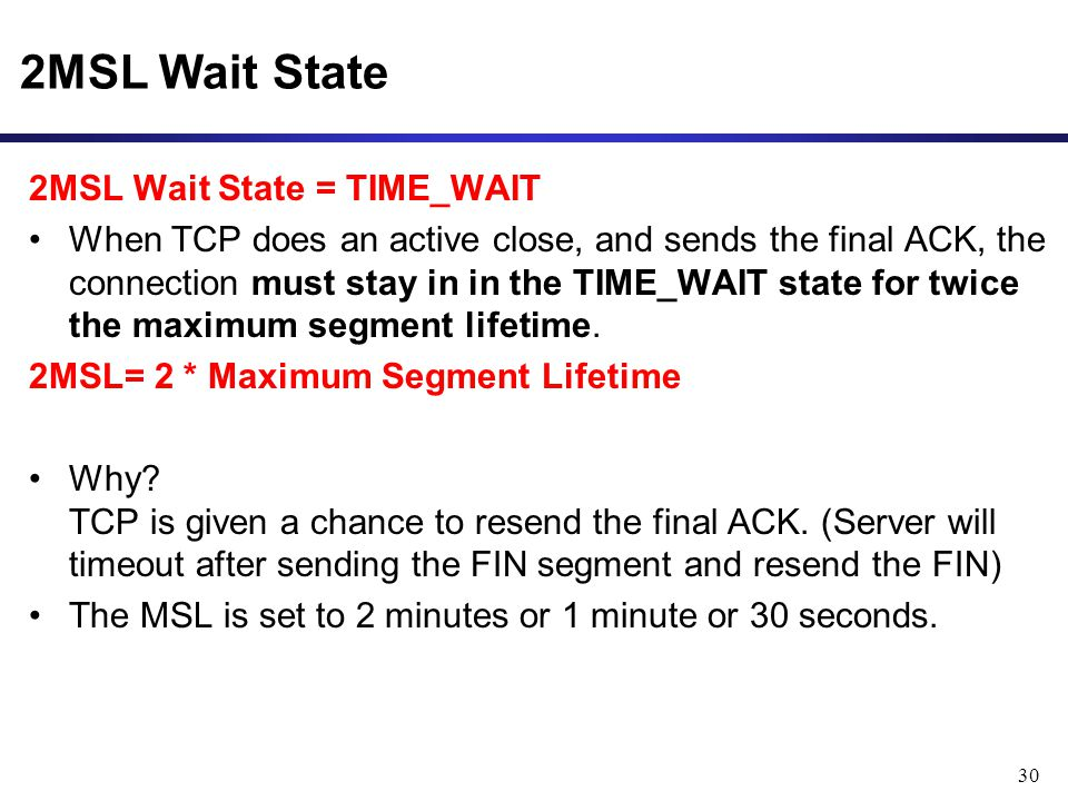 30 2MSL Wait State 2MSL Wait State = TIME_WAIT When TCP does an active close, and sends the final ACK, the connection must stay in in the TIME_WAIT st