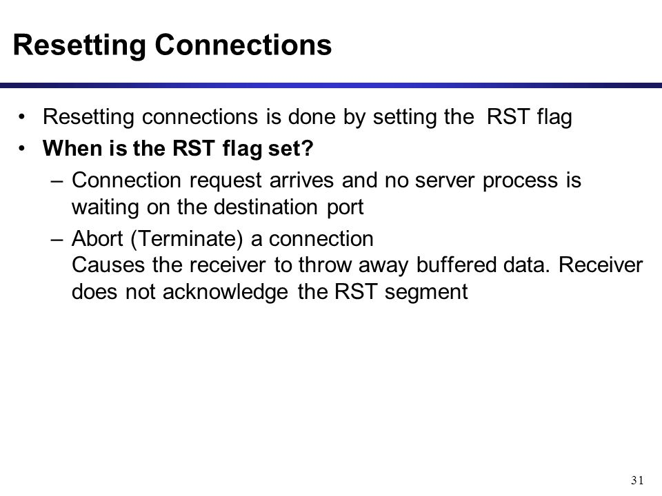 31 Resetting Connections Resetting connections is done by setting the RST flag When is the RST flag set? –Connection request arrives and no server pro