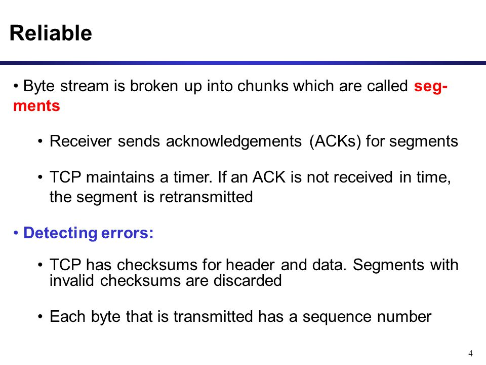 4 Reliable Byte stream is broken up into chunks which are called seg- ments Receiver sends acknowledgements (ACKs) for segments TCP maintains a timer.