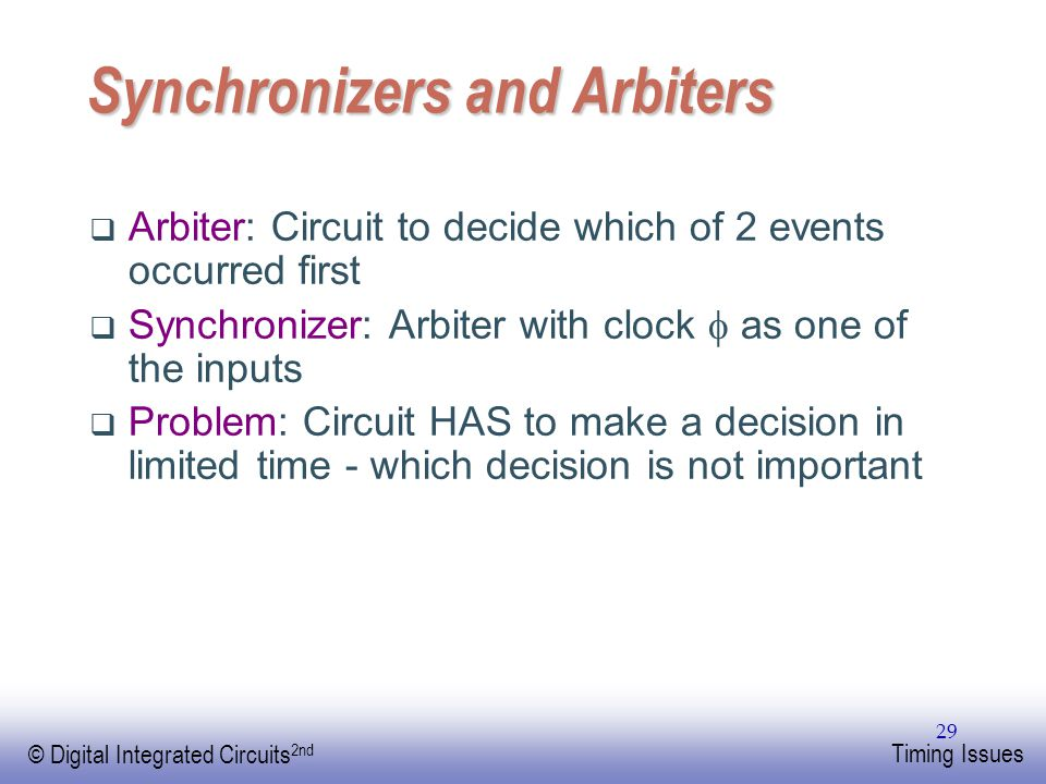 EE141 © Digital Integrated Circuits 2nd Timing Issues 29 Synchronizers and Arbiters  Arbiter: Circuit to decide which of 2 events occurred first  Sy