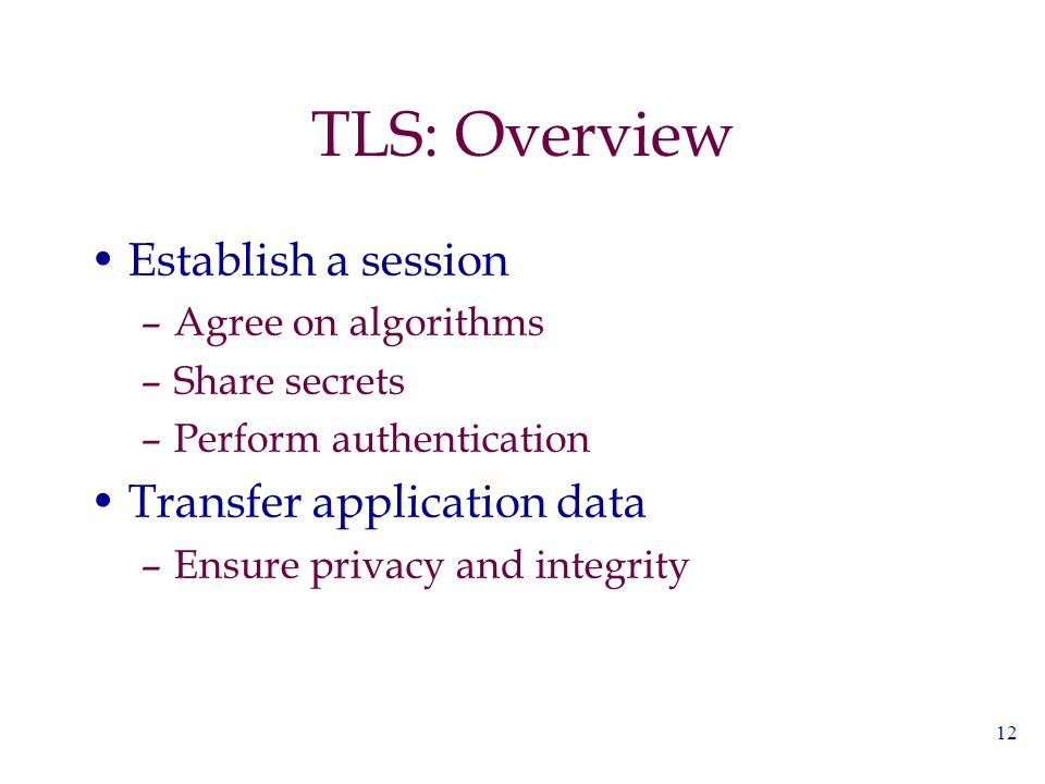 12 TLS: Overview Establish a session –Agree on algorithms –Share secrets –Perform authentication Transfer application data –Ensure privacy and integri