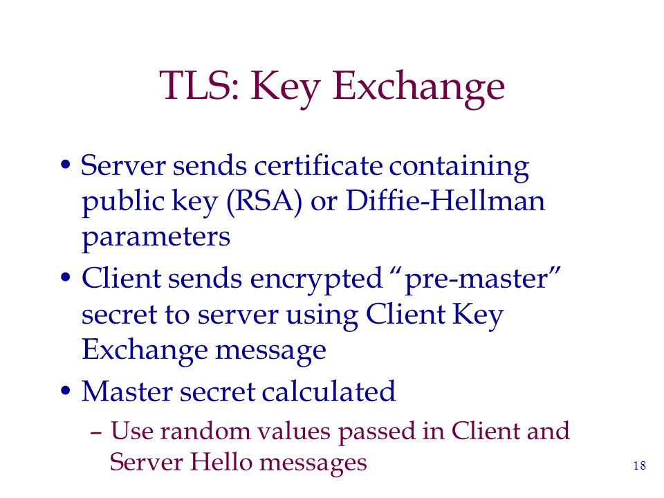 "18 TLS: Key Exchange Server sends certificate containing public key (RSA) or Diffie-Hellman parameters Client sends encrypted ""pre-master"" secret to s"