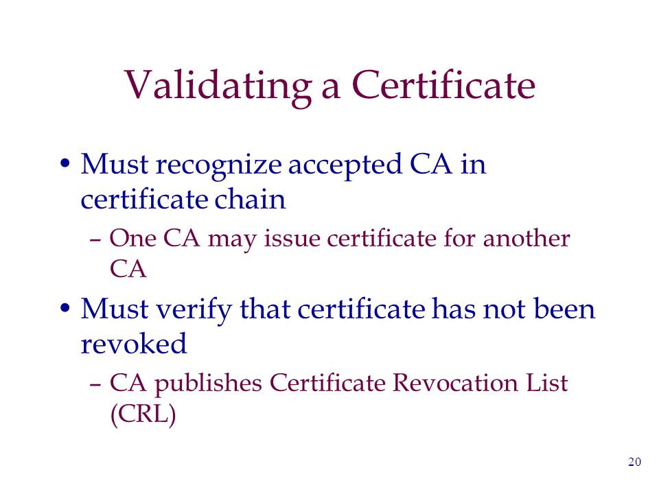 20 Validating a Certificate Must recognize accepted CA in certificate chain –One CA may issue certificate for another CA Must verify that certificate