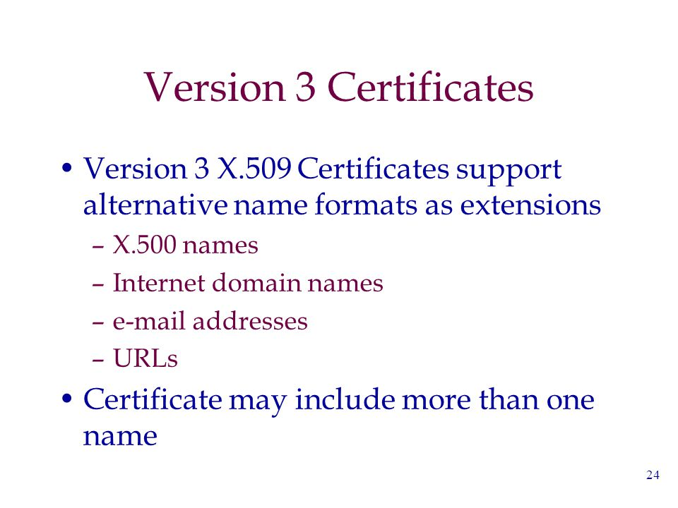 24 Version 3 Certificates Version 3 X.509 Certificates support alternative name formats as extensions –X.500 names –Internet domain names –e-mail addr