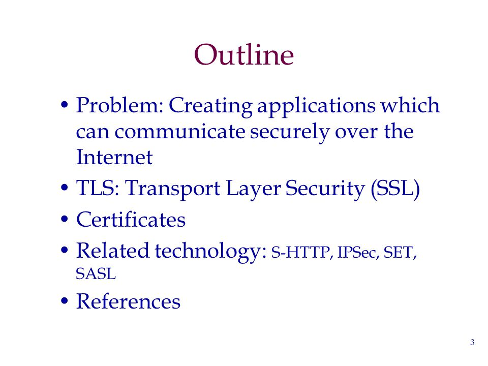 3 Outline Problem: Creating applications which can communicate securely over the Internet TLS: Transport Layer Security (SSL) Certificates Related tec