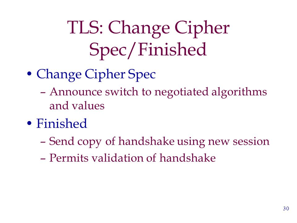 30 TLS: Change Cipher Spec/Finished Change Cipher Spec –Announce switch to negotiated algorithms and values Finished –Send copy of handshake using new