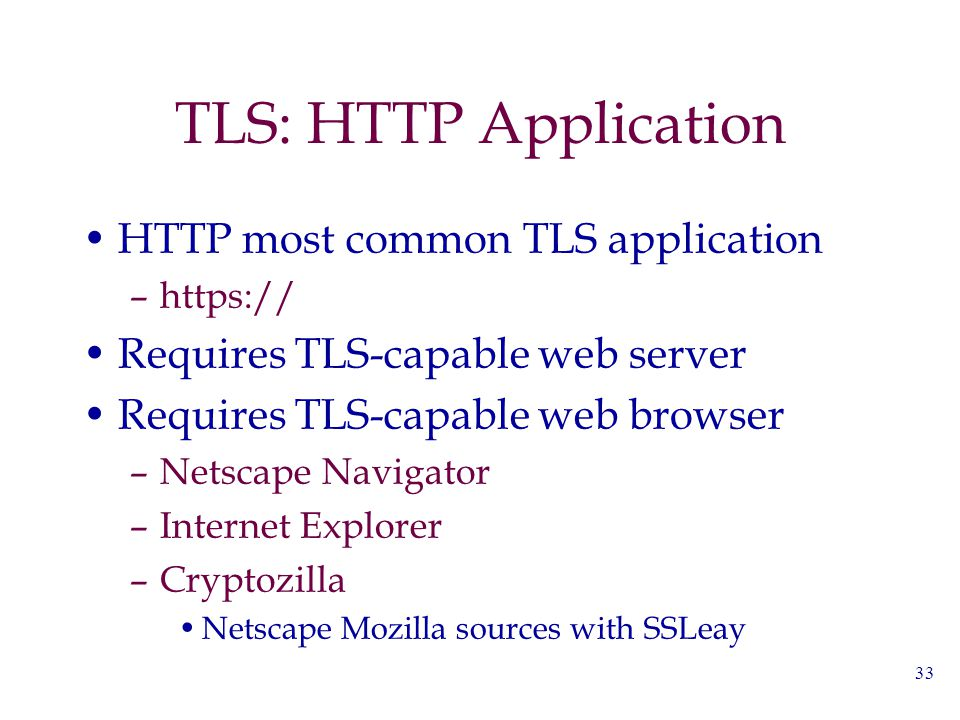 33 TLS: HTTP Application HTTP most common TLS application –https:// Requires TLS-capable web server Requires TLS-capable web browser –Netscape Navigat