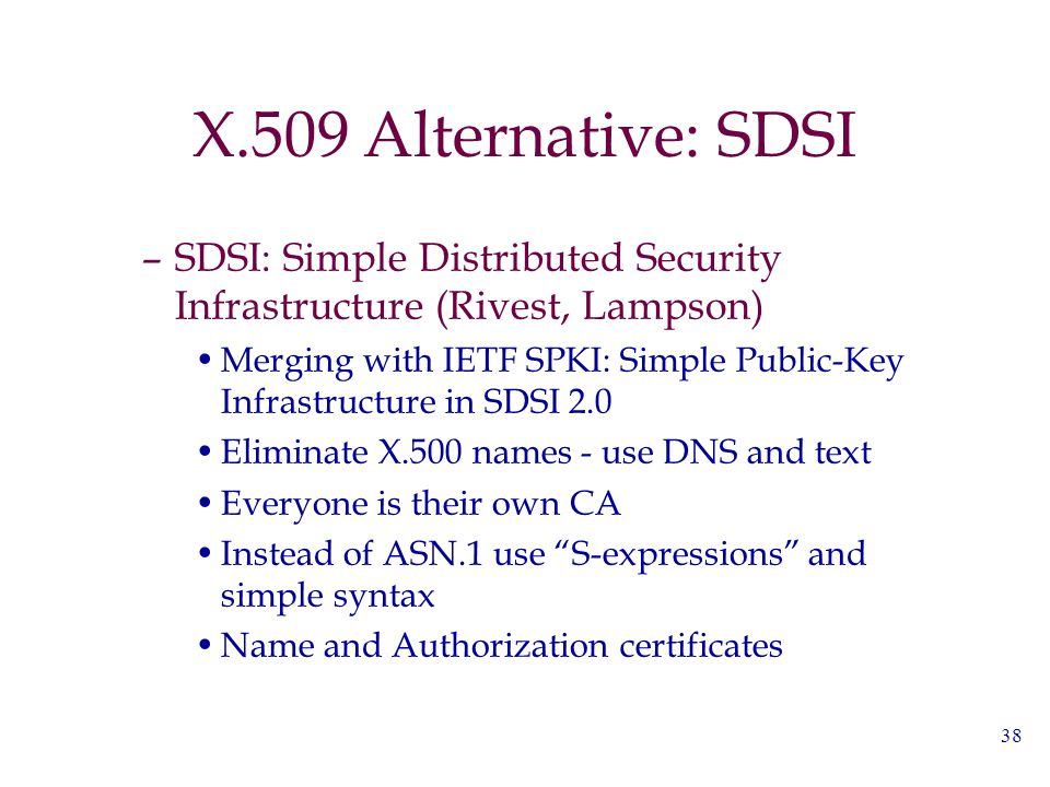 38 X.509 Alternative: SDSI –SDSI: Simple Distributed Security Infrastructure (Rivest, Lampson) Merging with IETF SPKI: Simple Public-Key Infrastructur