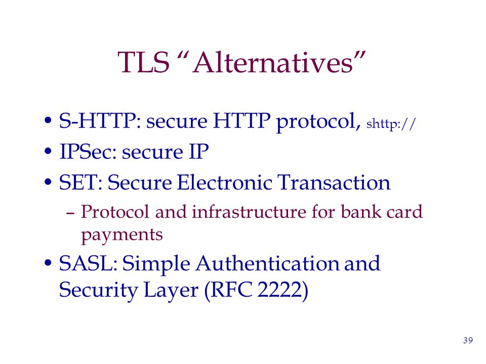 "39 TLS ""Alternatives"" S-HTTP: secure HTTP protocol, shttp:// IPSec: secure IP SET: Secure Electronic Transaction –Protocol and infrastructure for bank"