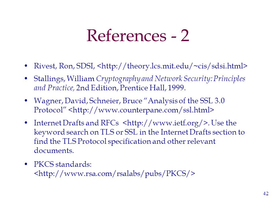 42 References - 2 Rivest, Ron, SDSI, Stallings, William Cryptography and Network Security: Principles and Practice, 2nd Edition, Prentice Hall, 1999.