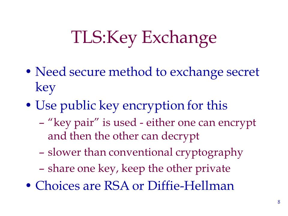 "8 TLS:Key Exchange Need secure method to exchange secret key Use public key encryption for this –""key pair"" is used - either one can encrypt and then"
