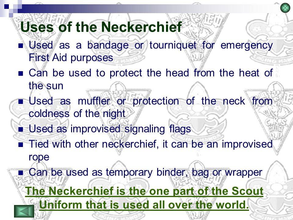 Used as a bandage or tourniquet for emergency First Aid purposes Can be used to protect the head from the heat of the sun Used as muffler or protectio