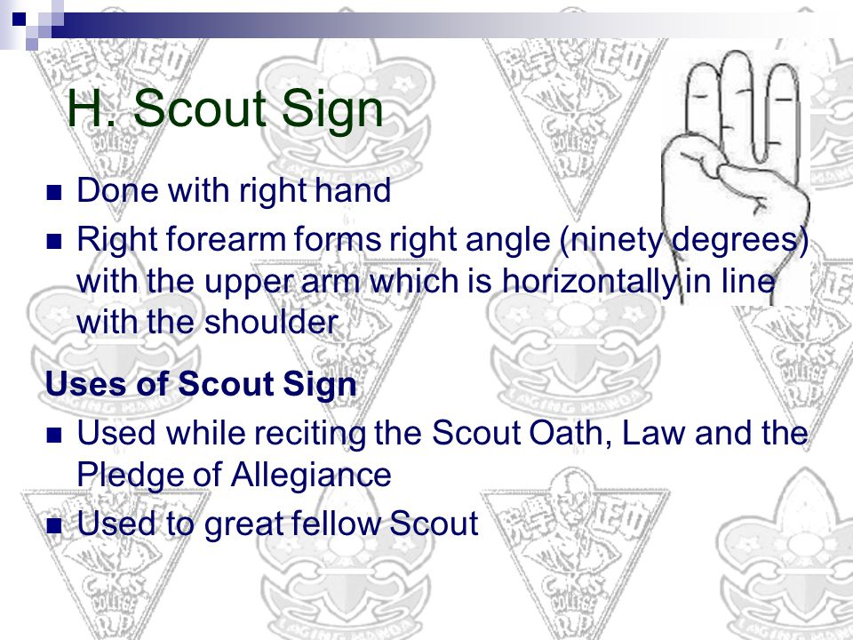 H. Scout Sign Done with right hand Right forearm forms right angle (ninety degrees) with the upper arm which is horizontally in line with the shoulder