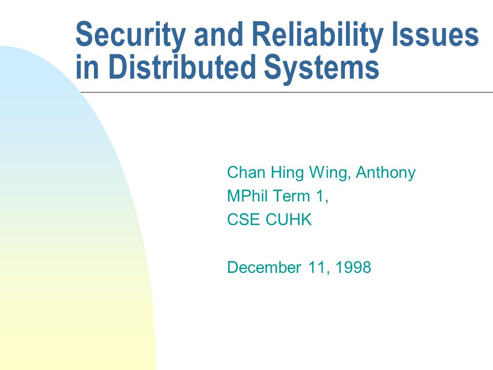 Security and Reliability Issues in Distributed Systems Chan Hing Wing, Anthony MPhil Term 1, CSE CUHK December 11, 1998