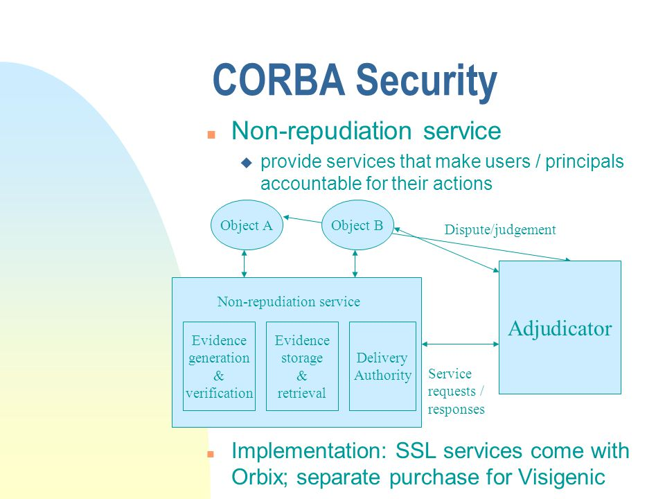 CORBA Security n Delegation u Passing of credentials from one object to another, so that the receiving object (intermediate) can invoke a third object