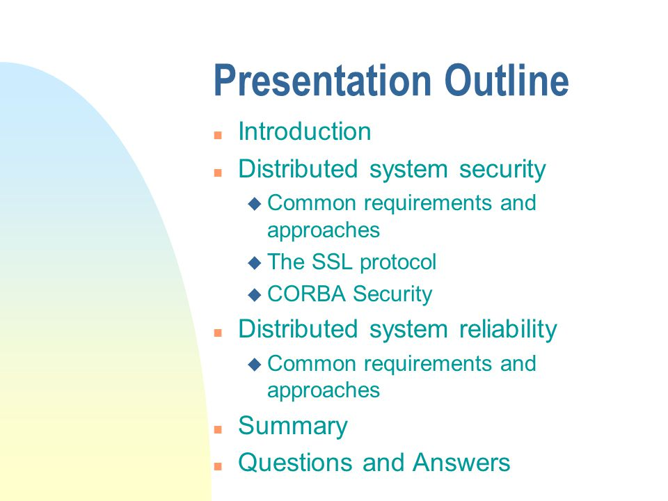 Presentation Outline n Introduction n Distributed system security u Common requirements and approaches u The SSL protocol u CORBA Security n Distributed system reliability u Common requirements and approaches n Summary n Questions and Answers