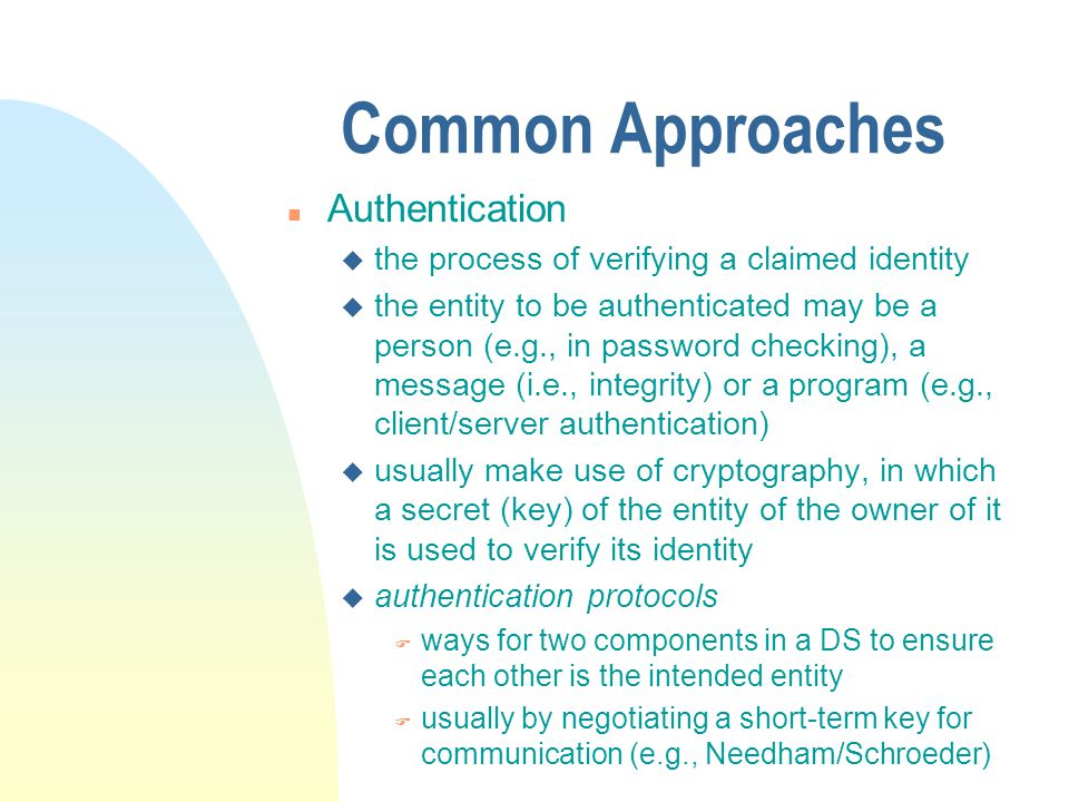 Common Approaches n Authentication u the process of verifying a claimed identity u the entity to be authenticated may be a person (e.g., in password checking), a message (i.e., integrity) or a program (e.g., client/server authentication) u usually make use of cryptography, in which a secret (key) of the entity of the owner of it is used to verify its identity u authentication protocols F ways for two components in a DS to ensure each other is the intended entity F usually by negotiating a short-term key for communication (e.g., Needham/Schroeder)