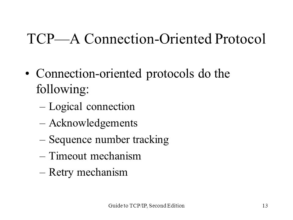 Guide to TCP/IP, Second Edition13 TCP—A Connection-Oriented Protocol Connection-oriented protocols do the following: –Logical connection –Acknowledgem