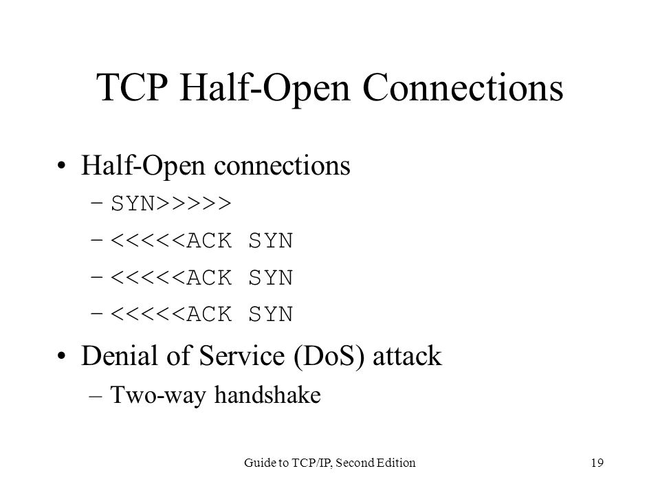 Guide to TCP/IP, Second Edition19 TCP Half-Open Connections Half-Open connections –SYN>>>>> –<<<<<ACK SYN Denial of Service (DoS) attack –Two-way handshake