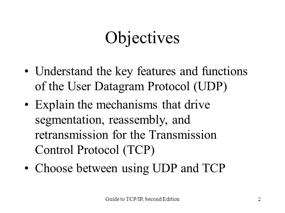 Guide to TCP/IP, Second Edition2 Objectives Understand the key features and functions of the User Datagram Protocol (UDP) Explain the mechanisms that drive segmentation, reassembly, and retransmission for the Transmission Control Protocol (TCP) Choose between using UDP and TCP