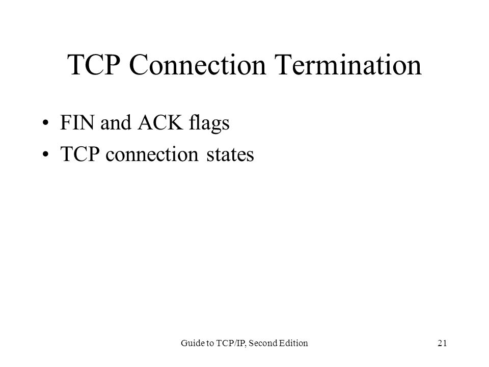 Guide to TCP/IP, Second Edition21 TCP Connection Termination FIN and ACK flags TCP connection states