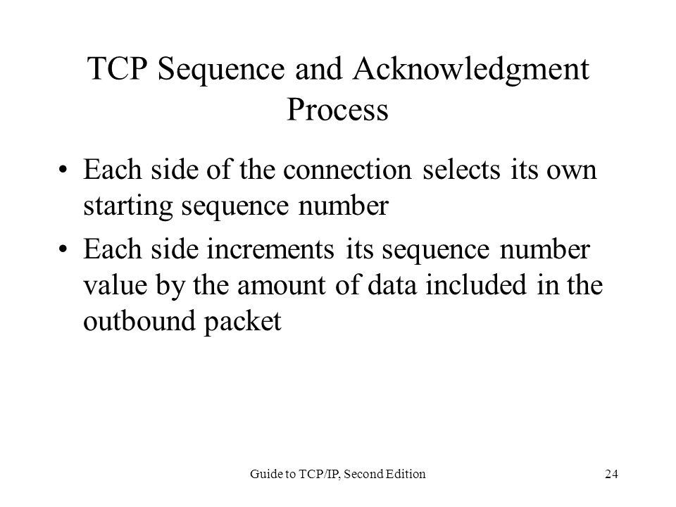 Guide to TCP/IP, Second Edition24 TCP Sequence and Acknowledgment Process Each side of the connection selects its own starting sequence number Each si