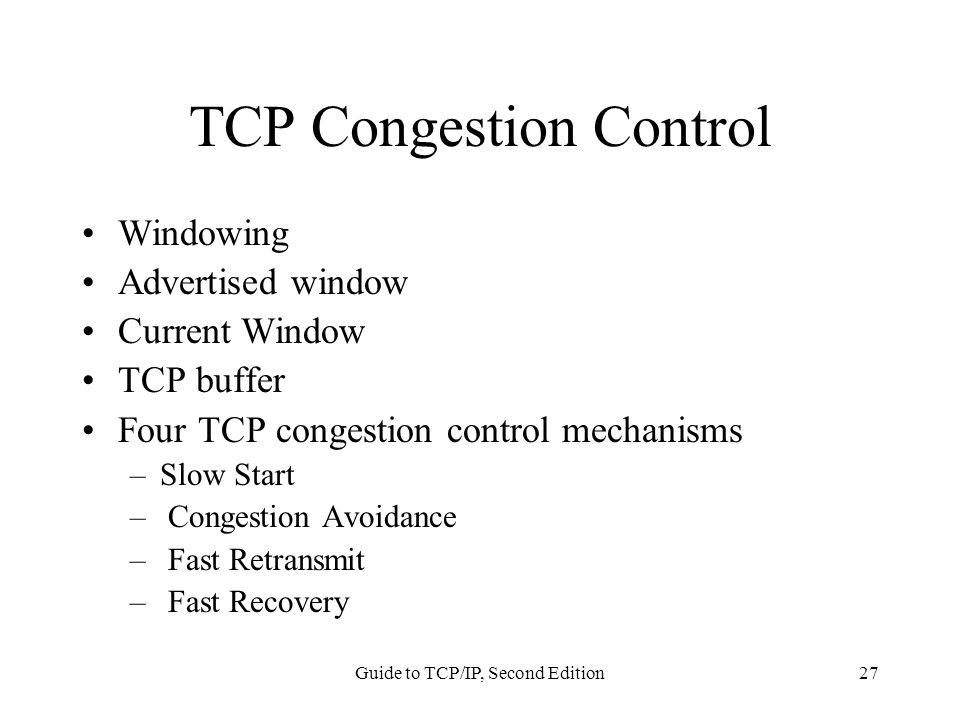 Guide to TCP/IP, Second Edition27 TCP Congestion Control Windowing Advertised window Current Window TCP buffer Four TCP congestion control mechanisms