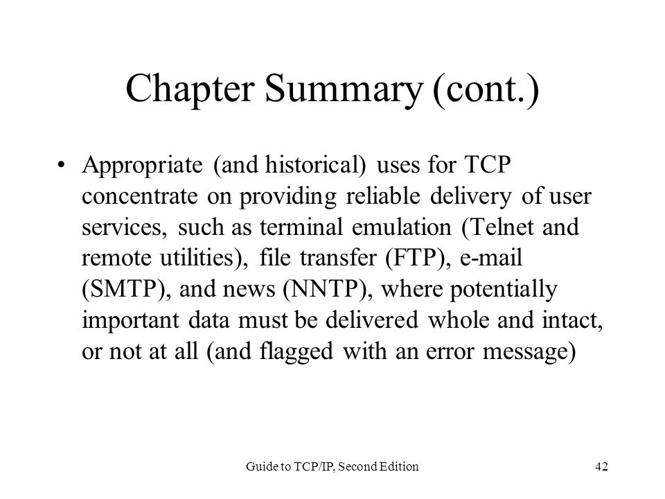 Guide to TCP/IP, Second Edition42 Chapter Summary (cont.) Appropriate (and historical) uses for TCP concentrate on providing reliable delivery of user services, such as terminal emulation (Telnet and remote utilities), file transfer (FTP), e-mail (SMTP), and news (NNTP), where potentially important data must be delivered whole and intact, or not at all (and flagged with an error message)