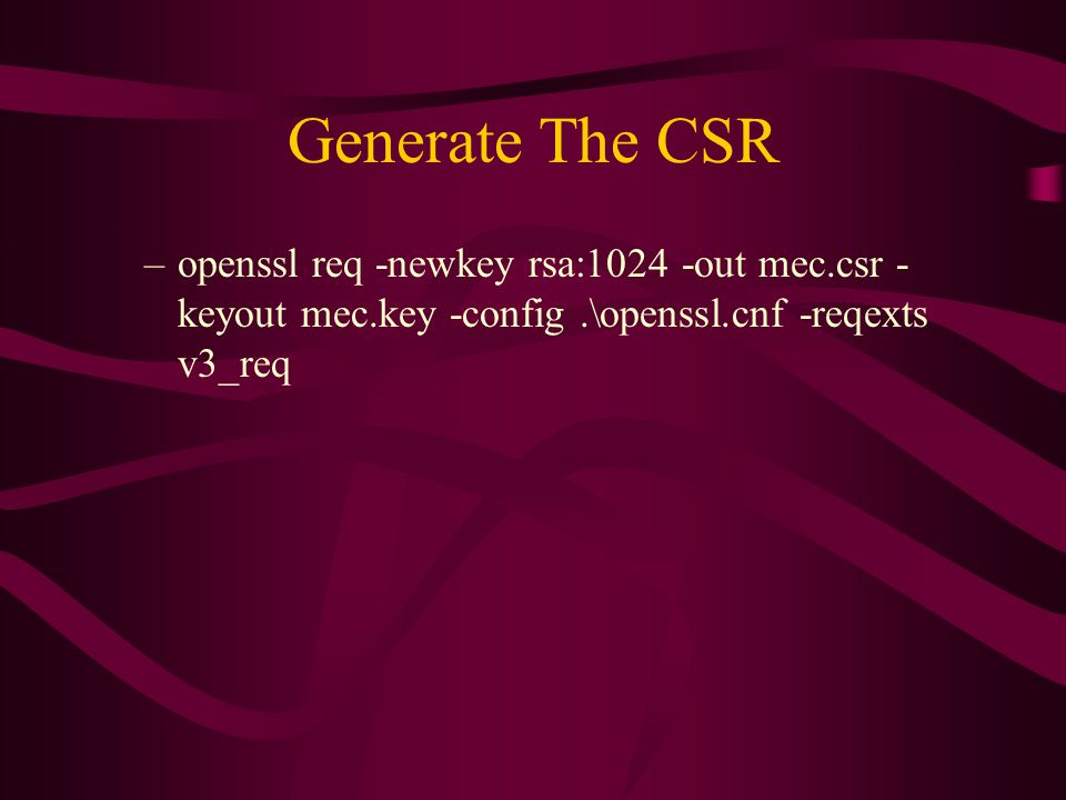 Generate The CSR –openssl req -newkey rsa:1024 -out mec.csr - keyout mec.key -config.\openssl.cnf -reqexts v3_req