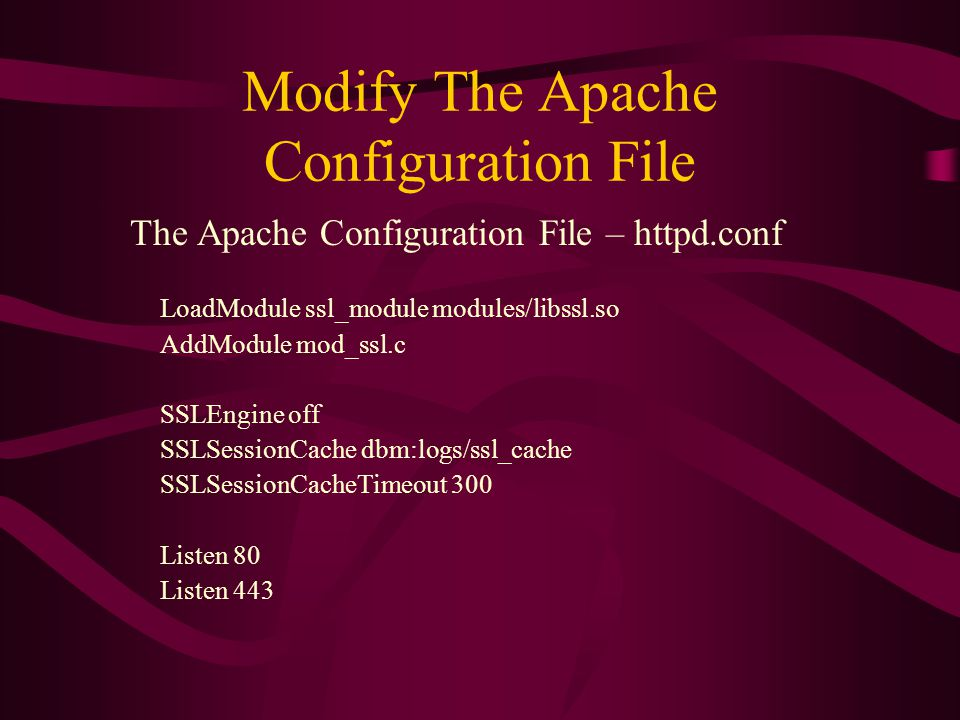 Modify The Apache Configuration File The Apache Configuration File – httpd.conf LoadModule ssl_module modules/libssl.so AddModule mod_ssl.c SSLEngine off SSLSessionCache dbm:logs/ssl_cache SSLSessionCacheTimeout 300 Listen 80 Listen 443