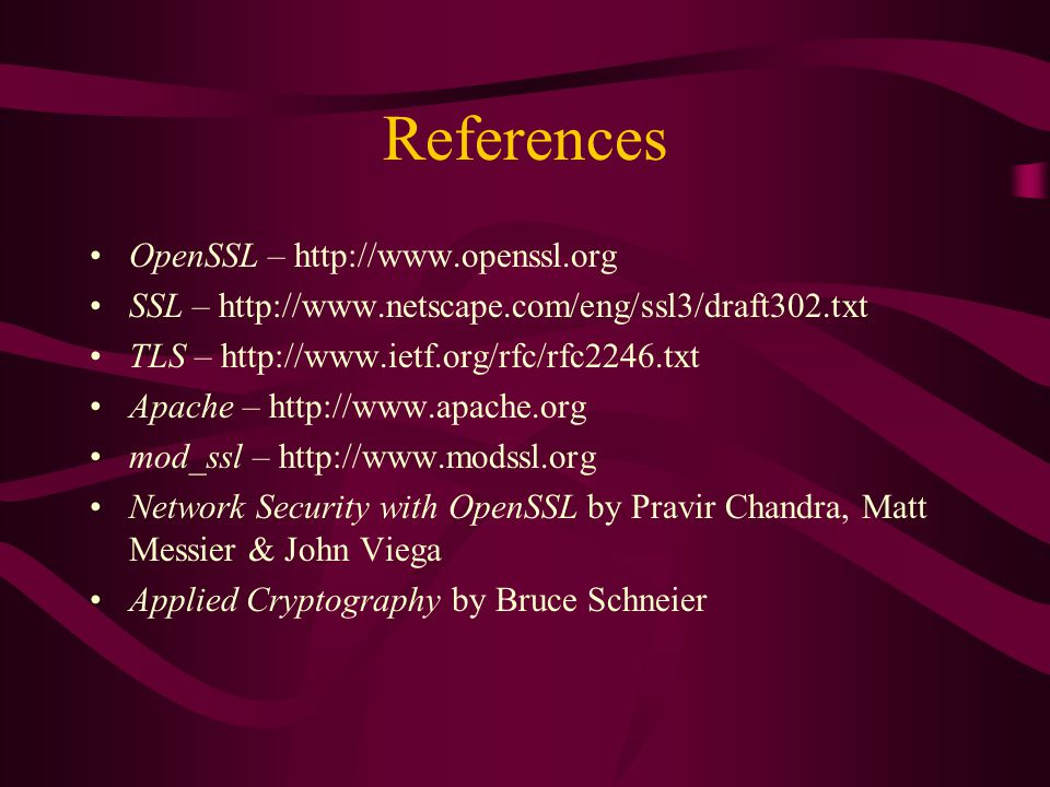References OpenSSL – http://www.openssl.org SSL – http://www.netscape.com/eng/ssl3/draft302.txt TLS – http://www.ietf.org/rfc/rfc2246.txt Apache – http://www.apache.org mod_ssl – http://www.modssl.org Network Security with OpenSSL by Pravir Chandra, Matt Messier & John Viega Applied Cryptography by Bruce Schneier