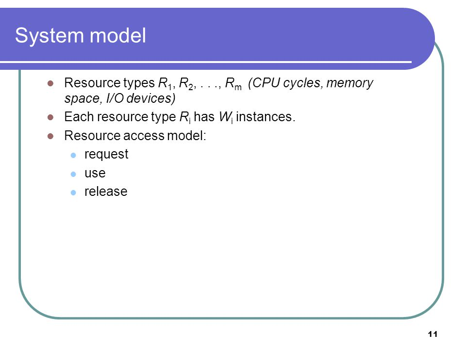 11 System model Resource types R 1, R 2,..., R m (CPU cycles, memory space, I/O devices) Each resource type R i has W i instances.