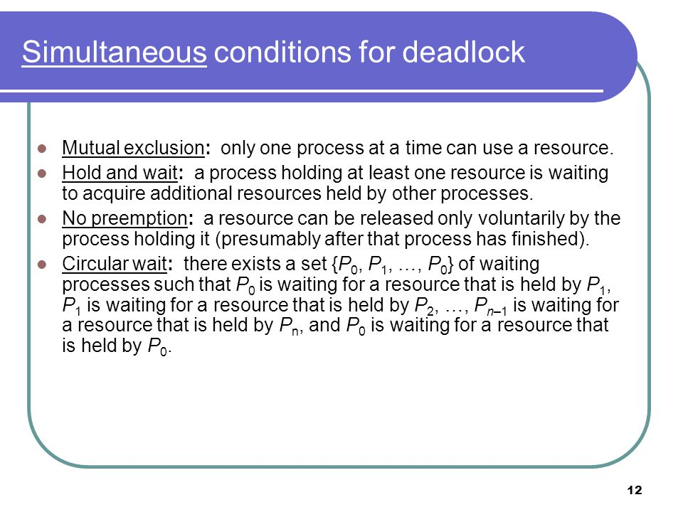12 Simultaneous conditions for deadlock Mutual exclusion: only one process at a time can use a resource.