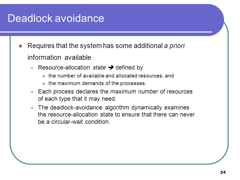 24 Deadlock avoidance Requires that the system has some additional a priori information available Resource-allocation state  defined by the number of available and allocated resources, and the maximum demands of the processes.