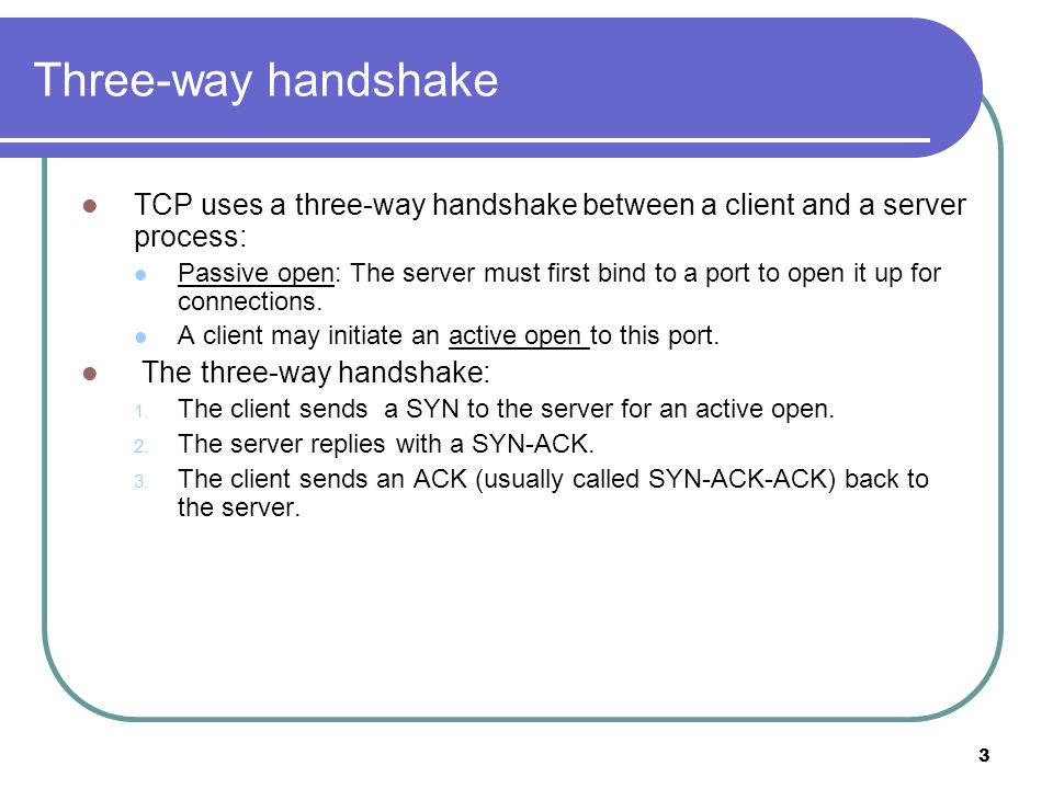 3 Three-way handshake TCP uses a three-way handshake between a client and a server process: Passive open: The server must first bind to a port to open it up for connections.
