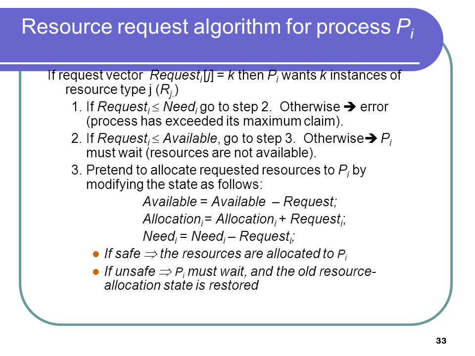 33 Resource request algorithm for process P i If request vector Request i [j] = k then P i wants k instances of resource type j (R j.
