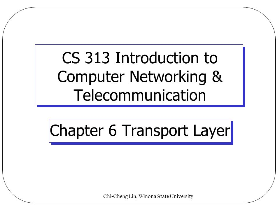 Chi-Cheng Lin, Winona State University CS 313 Introduction to Computer Networking & Telecommunication Chapter 6 Transport Layer