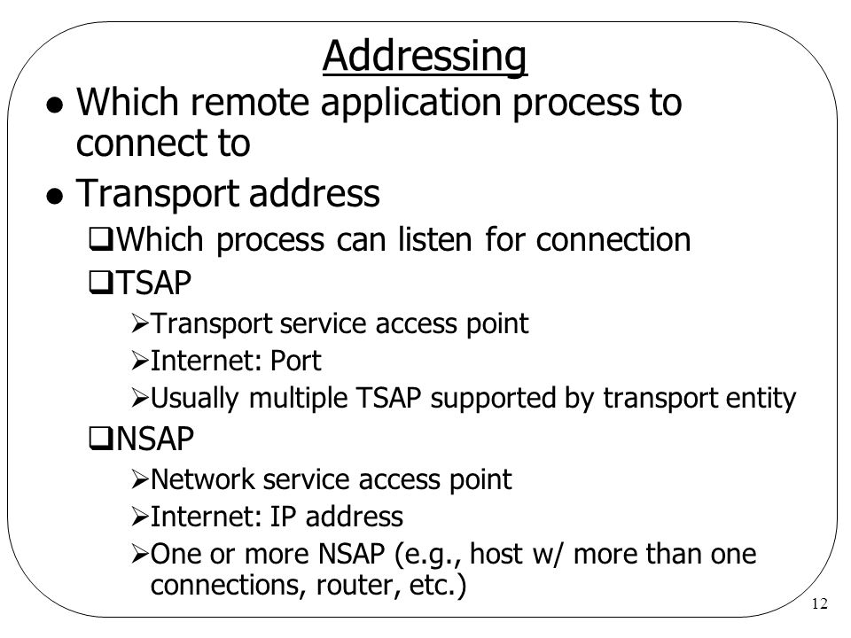 12 Addressing l Which remote application process to connect to l Transport address  Which process can listen for connection  TSAP  Transport service access point  Internet: Port  Usually multiple TSAP supported by transport entity  NSAP  Network service access point  Internet: IP address  One or more NSAP (e.g., host w/ more than one connections, router, etc.)