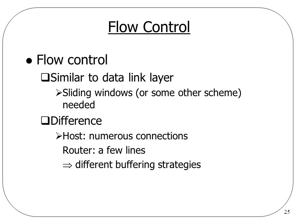 25 Flow Control l Flow control  Similar to data link layer  Sliding windows (or some other scheme) needed  Difference  Host: numerous connections Router: a few lines  different buffering strategies