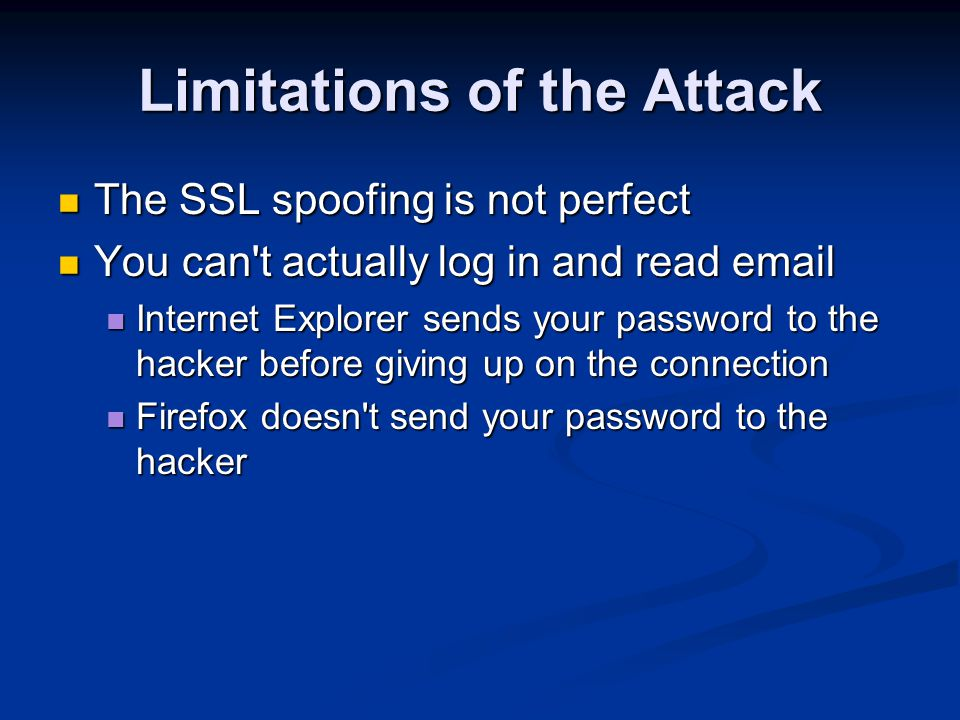 Limitations of the Attack The SSL spoofing is not perfect The SSL spoofing is not perfect You can t actually log in and read email You can t actually log in and read email Internet Explorer sends your password to the hacker before giving up on the connection Internet Explorer sends your password to the hacker before giving up on the connection Firefox doesn t send your password to the hacker Firefox doesn t send your password to the hacker