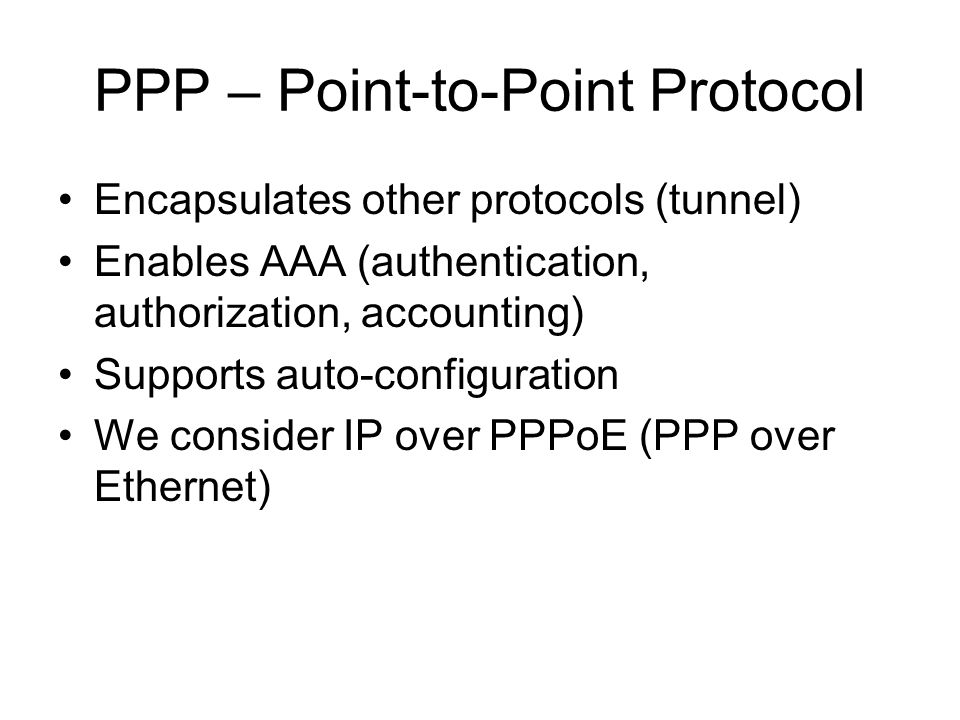 PPP – Point-to-Point Protocol Encapsulates other protocols (tunnel) Enables AAA (authentication, authorization, accounting) Supports auto-configuration We consider IP over PPPoE (PPP over Ethernet)