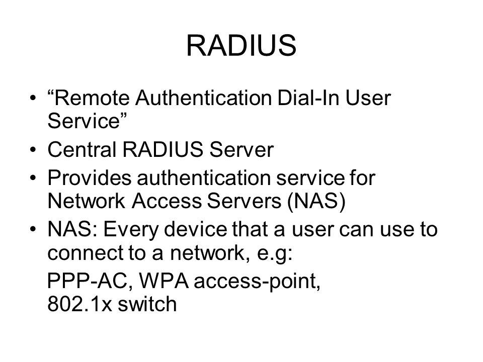 "RADIUS ""Remote Authentication Dial-In User Service"" Central RADIUS Server Provides authentication service for Network Access Servers (NAS) NAS: Every"