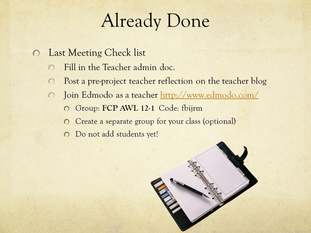 Already Done Last Meeting Check list Fill in the Teacher admin doc. Post a pre-project teacher reflection on the teacher blog Join Edmodo as a teacher