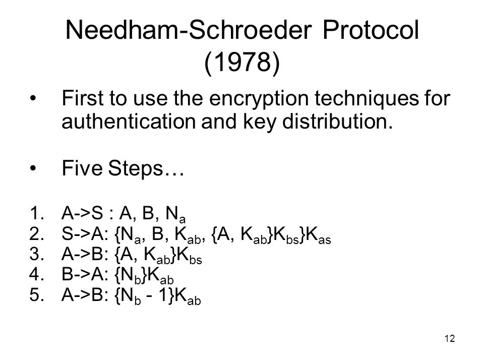 12 Needham-Schroeder Protocol (1978) First to use the encryption techniques for authentication and key distribution. Five Steps… 1.A->S : A, B, N a 2.
