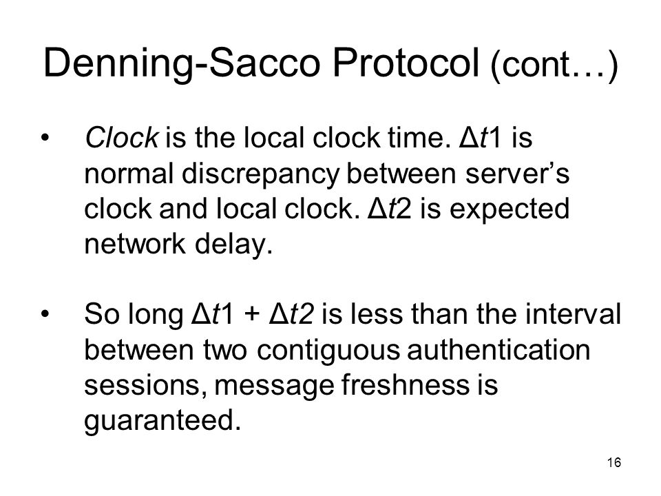 16 Denning-Sacco Protocol (cont…) Clock is the local clock time. Δt1 is normal discrepancy between server's clock and local clock. Δt2 is expected net