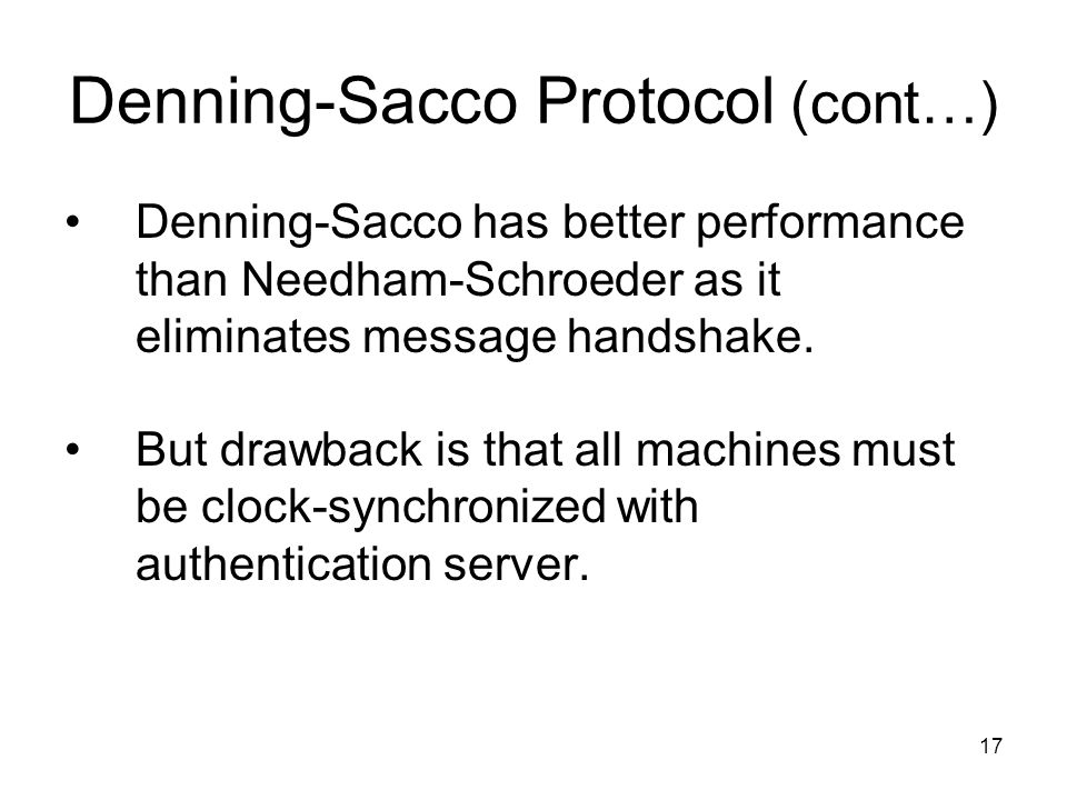 17 Denning-Sacco Protocol (cont…) Denning-Sacco has better performance than Needham-Schroeder as it eliminates message handshake.