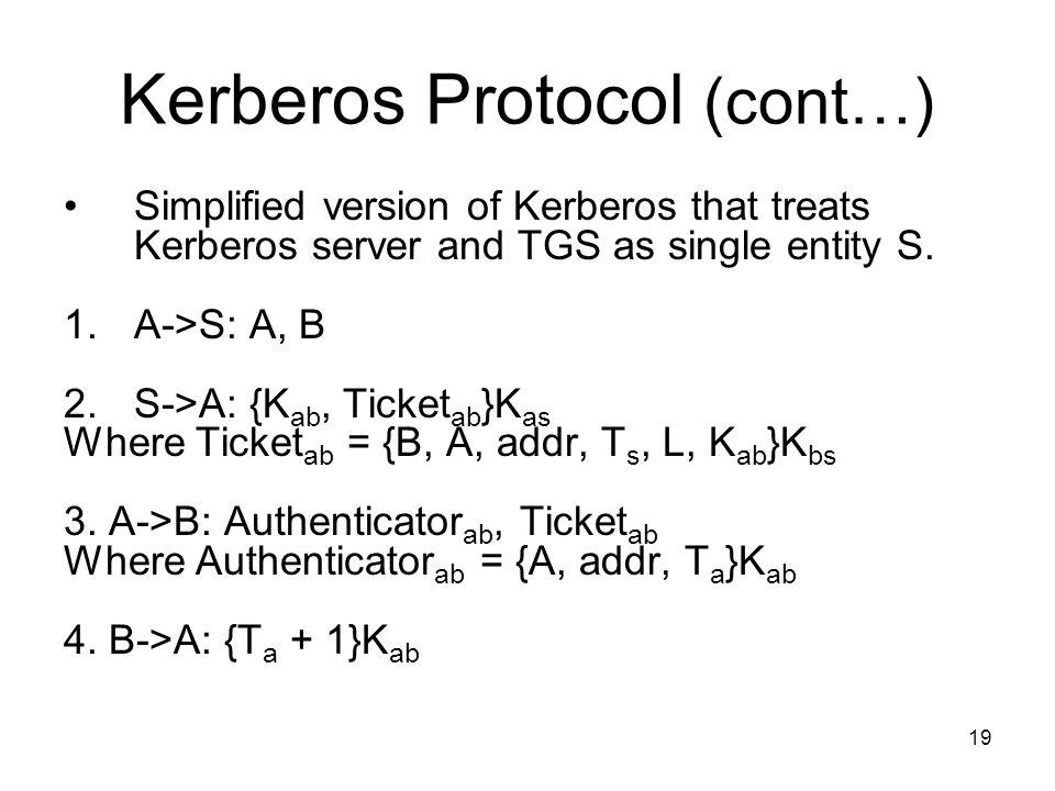 19 Kerberos Protocol (cont…) Simplified version of Kerberos that treats Kerberos server and TGS as single entity S. 1. A->S: A, B 2.S->A: {K ab, Ticke