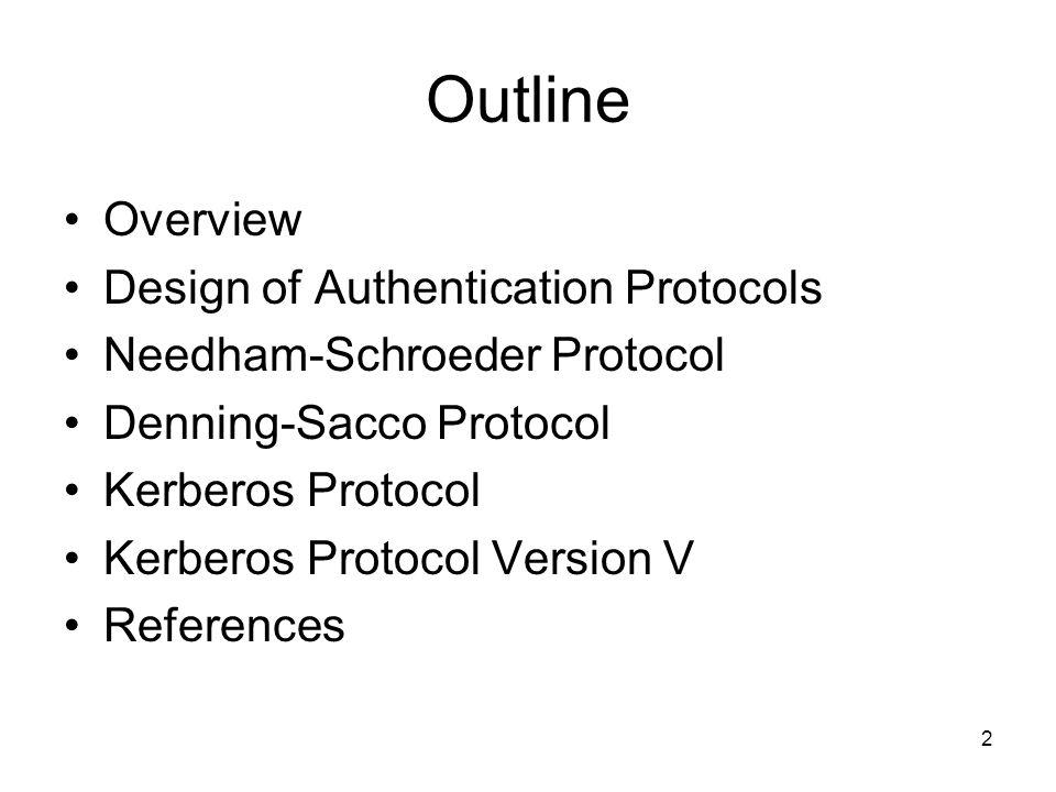 2 Outline Overview Design of Authentication Protocols Needham-Schroeder Protocol Denning-Sacco Protocol Kerberos Protocol Kerberos Protocol Version V References